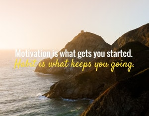 """Motivation is what gets you started. Habit is what keeps you going."" ~ Unknown"