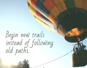 Begin new trails instead of old paths