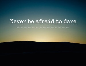 Never be afraid to dare