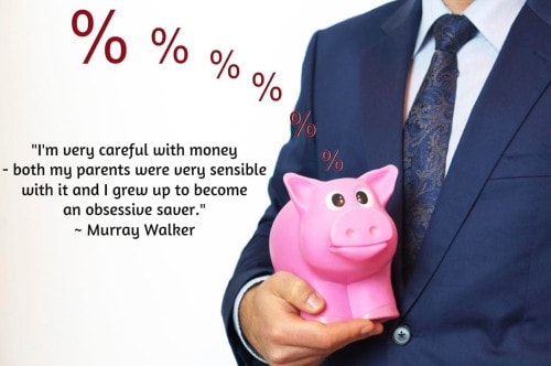 """I'm very careful with money - both my parents were very sensible with it and I grew up to become an obsessive saver."" ~ Murray Walker"
