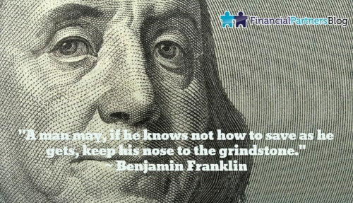 """A man may, if he knows not how to save as he gets, keep his nose to the grindstone."" ~ Benjamin Franklin"