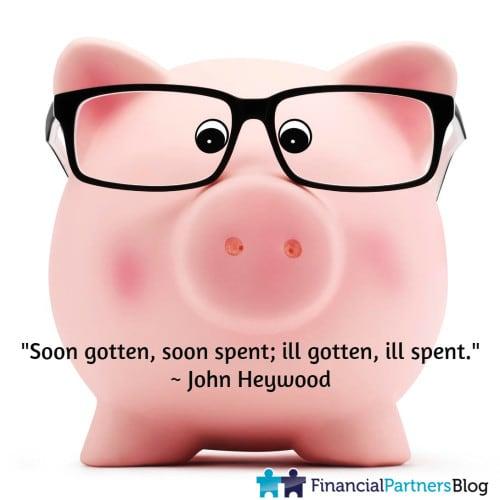 """""""Soon gotten, soon spent; ill gotten, ill spent."""" ~ John Heywood"""
