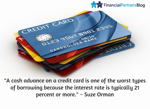 """A cash advance on a credit card is one of the worst types of borrowing because the interest rate is typically 21 percent or more."" ~ Suze Orman"