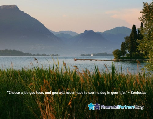 """Choose a job you love, and you will never have to work a day in your life."" ~ Confucius"