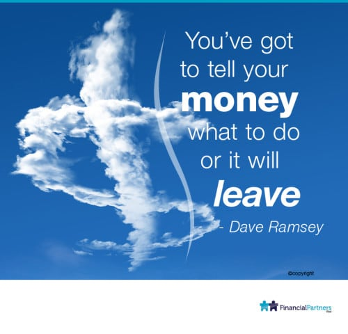 """You've got to tell your money what to do or it will leave."" ~ Dave Ramsey"
