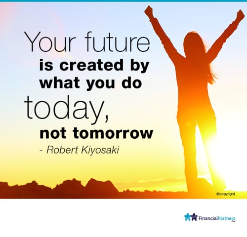"""Your future is created by what you do TODAY, not tomorrow"" ~ Robert Kiyosaki"