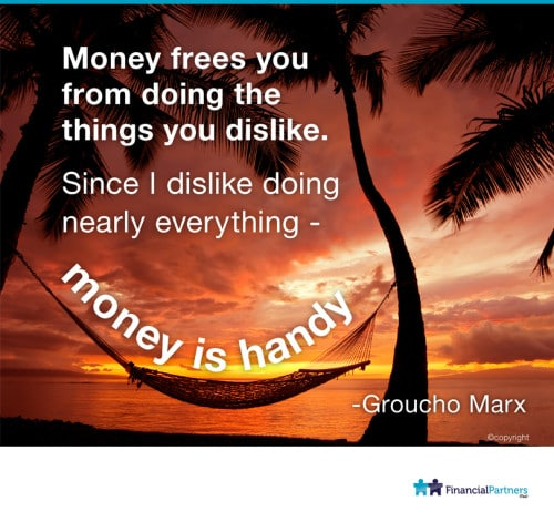 """Money frees you from doing the things you dislike. Since I like doing nearly everything - money is handy"" ~ Groucho Marx"