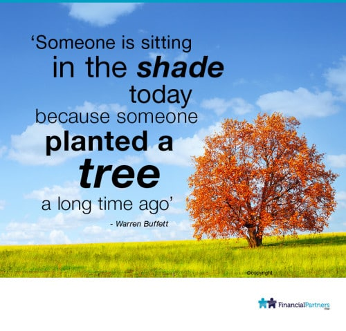 """Someone is sitting in the shade today because someone planted a tree a long time ago"" ~ Warren Buffett"