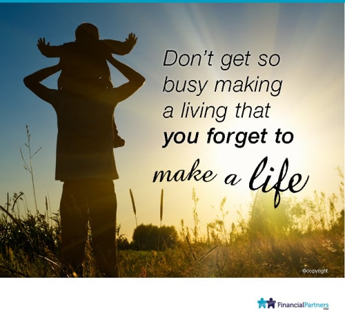 Don't get so busy making a living that you forget to make a life!
