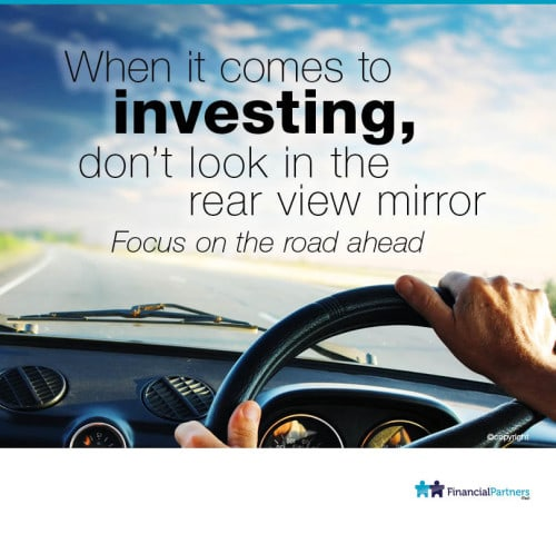 When it comes to Investing, don't look in the rear view mirror. Focus on the road ahead.