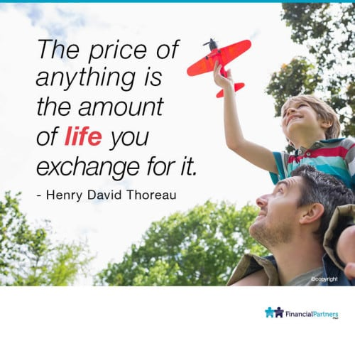 """The price of anything is the amount of LIFE you exchange for it. "" Henry David Thoreau"