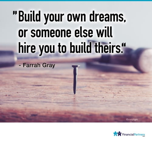 """Build your own dreams or someone else will hire you to build theirs"" ~ Farrah Gray"