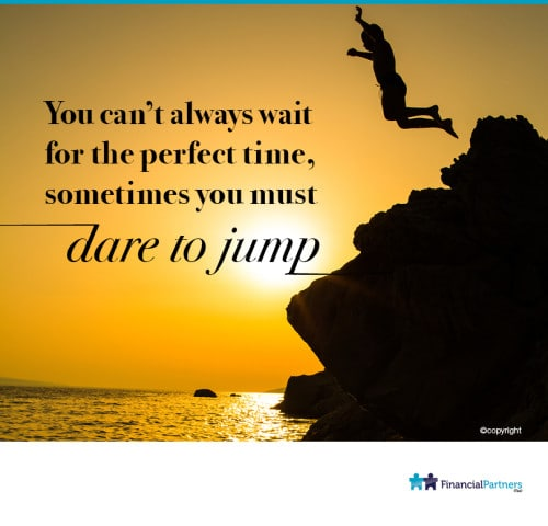 You can't always wait for the perfect time, sometimes you must dare to jump.
