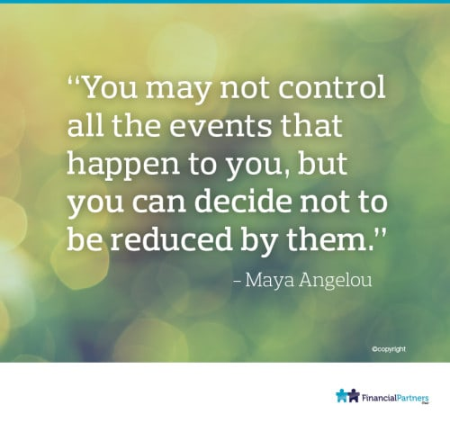 """""""You may not control all the events that happen to you, but you can decide not to be reduced by them"""" ~ Maya Angelou"""