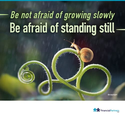 Be not afraid of growing slowly. Be afraid of standing still.