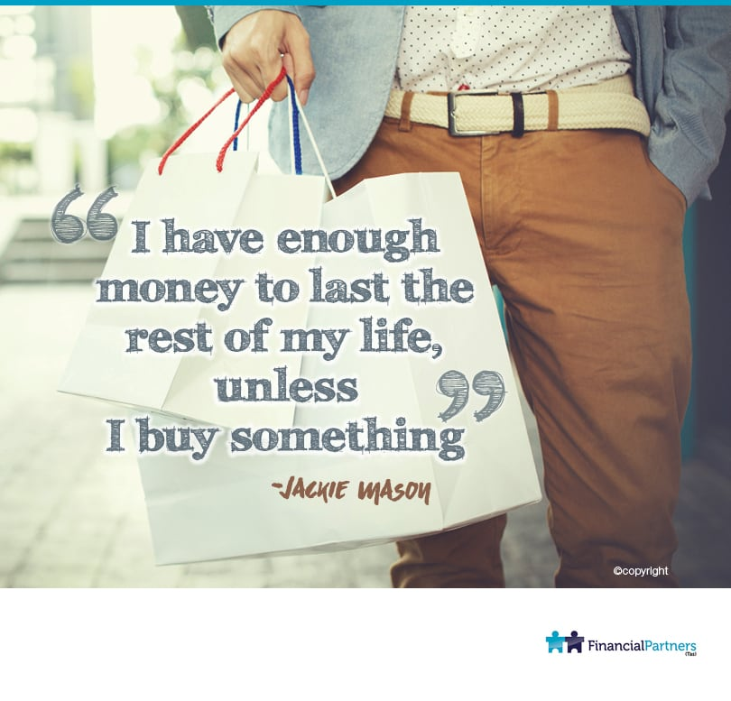 """I have enough money to last the rest of my life unless I buy something"" ~ Jackie Mason"