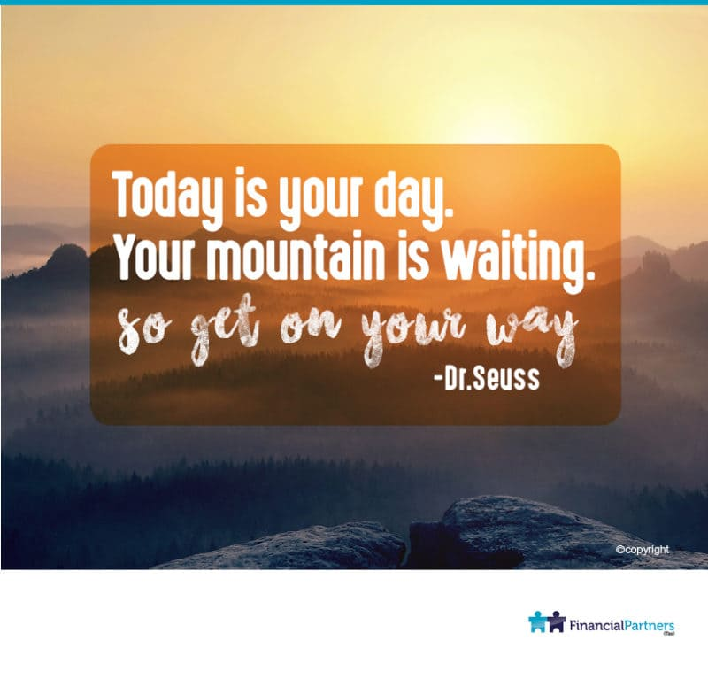 """Today is your day. Your mountain is waiting. So get on your way"" ~ Dr. Seuss"