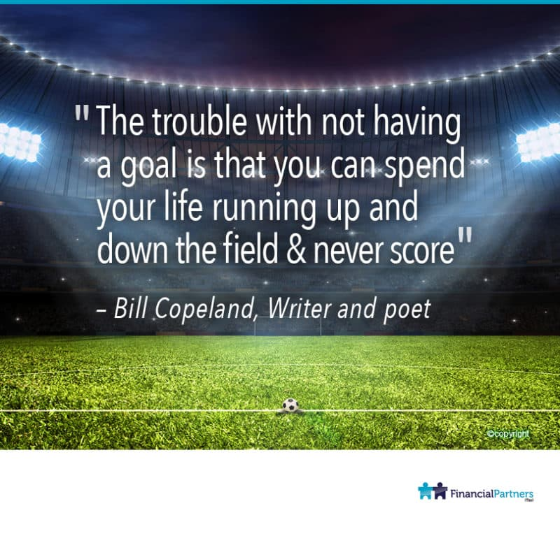 """The trouble with not having a goal is that you can spend your life running up and down the field & never score"" ~ Bill Copeland"