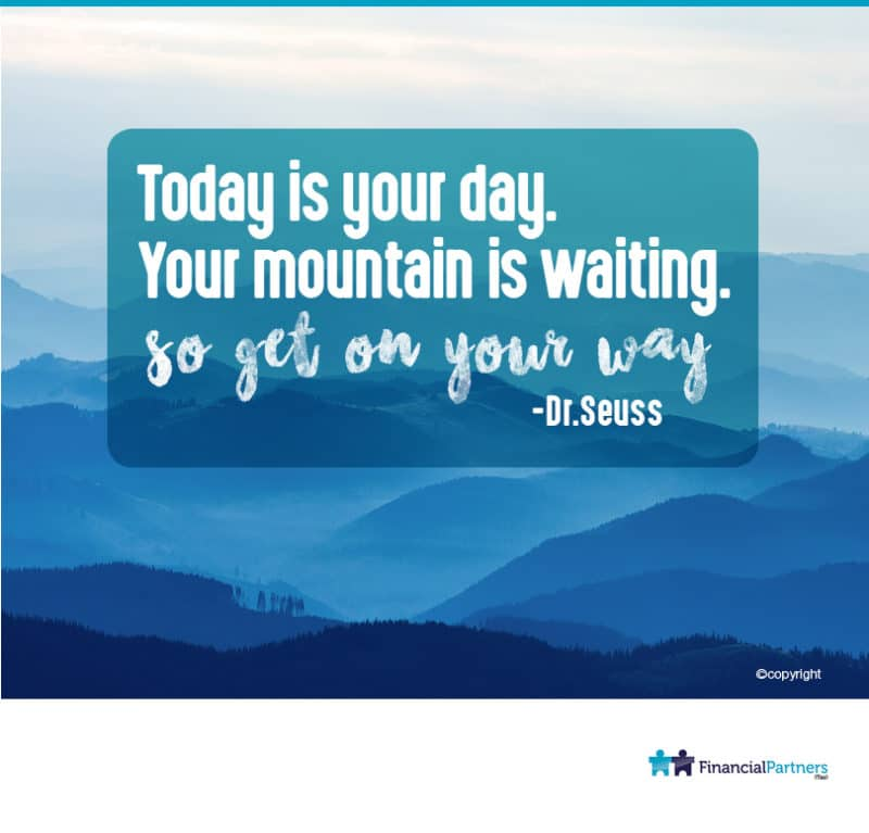 """Today is your day. Your mountain is waiting"" ~ Dr Seuss"