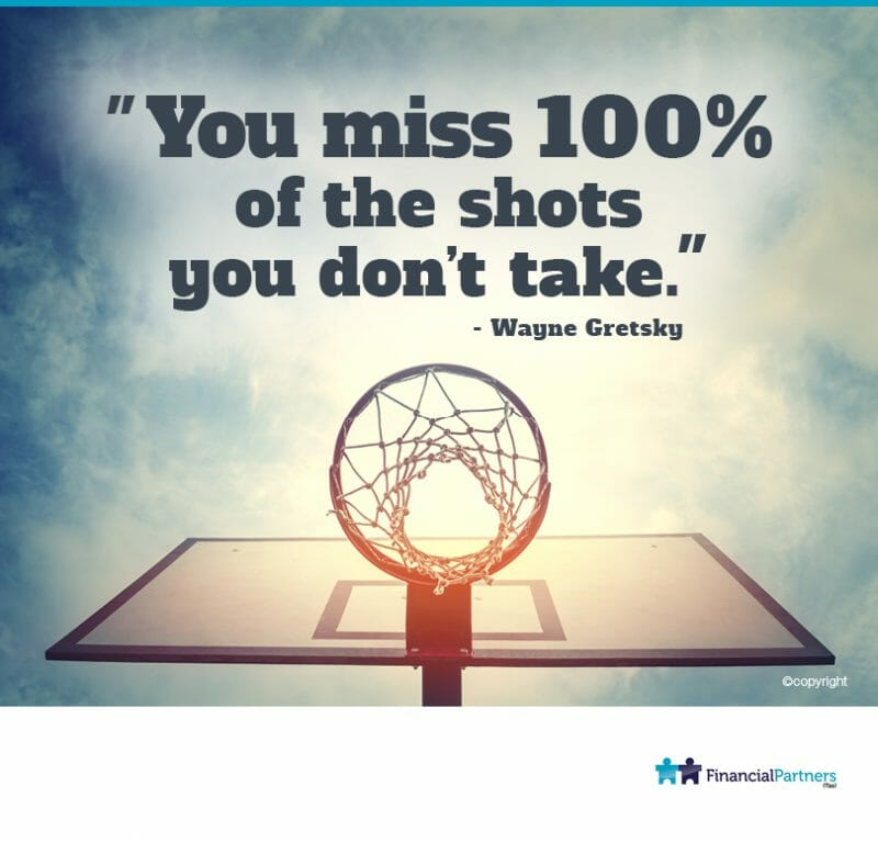 """You miss 100% of the shots you don't take."" ~ Wayne Gretsky"