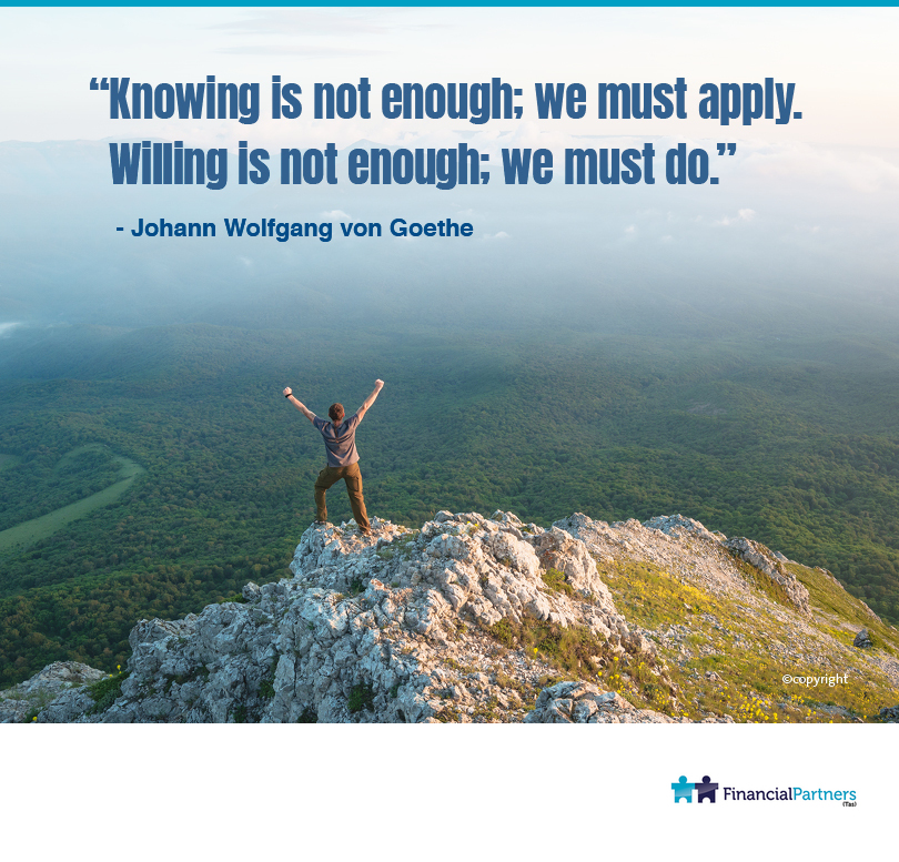 """Knowing is not enough; we must apply. Willing is not enough; we must do."" ~ Johann Wolfgang von Goethe"
