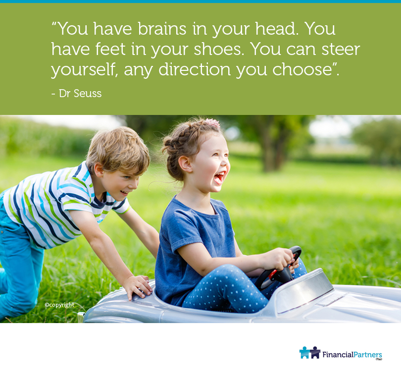 """You have brains in your head. You have feet in your shoes. You can steer yourself, any direction you choose"". ~ Dr Seuss"