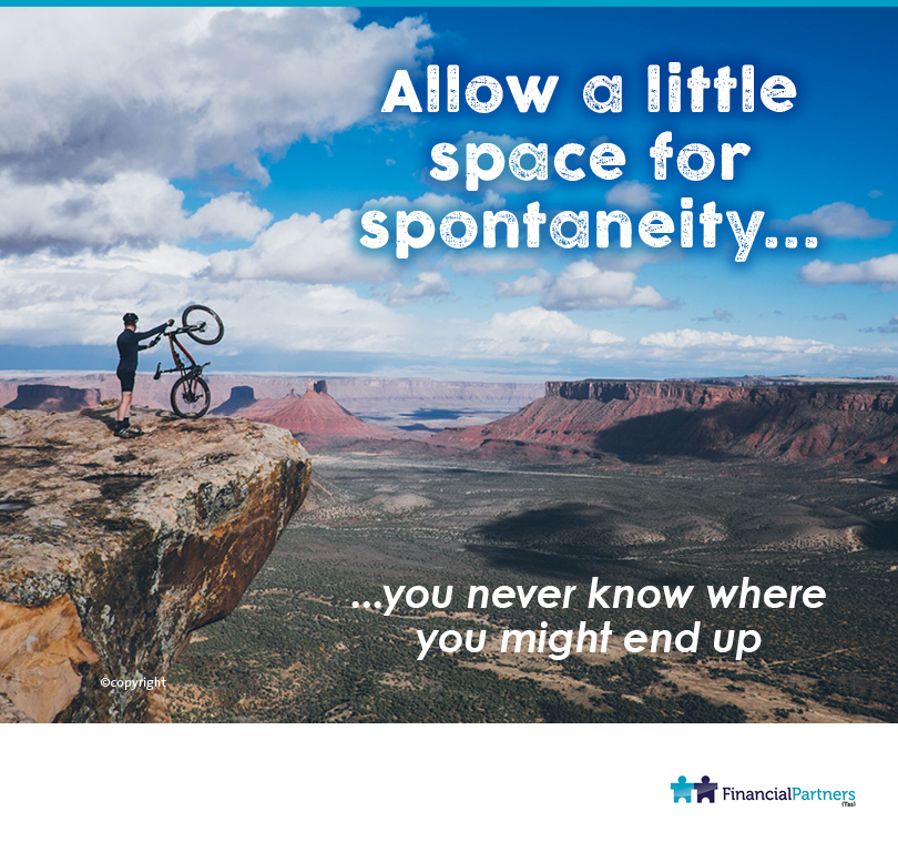Allow a little space for spontaneity... You never know where you might end up