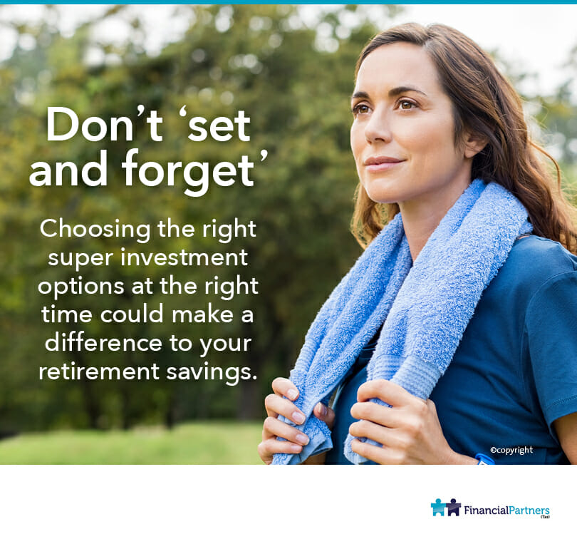 'Don't set and forget' Choosing the right super investment options at the right time could make a difference to your retirement savings.