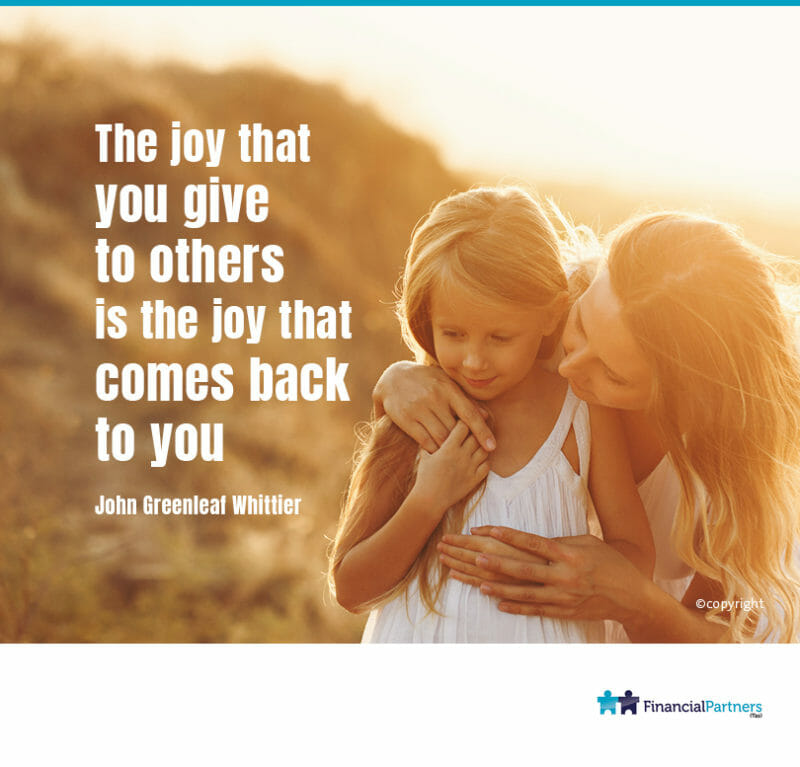 """The joy that you give to others is the joy that comes back to you."" ~ John Greenleaf Whittier"